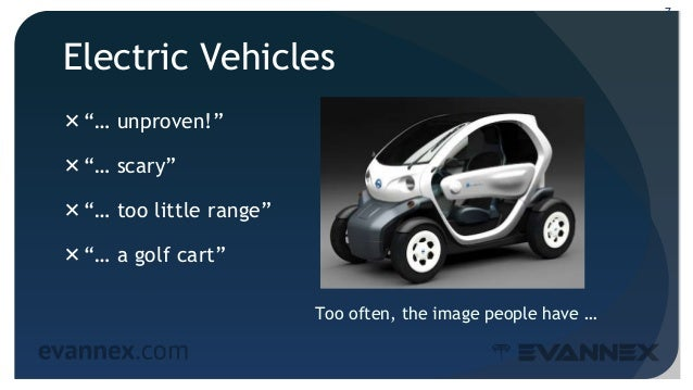 """Electric Vehicles """"… unproven!"""" """"… scary"""" """"… too little range"""" """"… a golf cart"""" 7 Too often, the image people have …"""