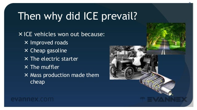 Then why did ICE prevail? ICE vehicles won out because:  Improved roads  Cheap gasoline  The electric starter  The mu...