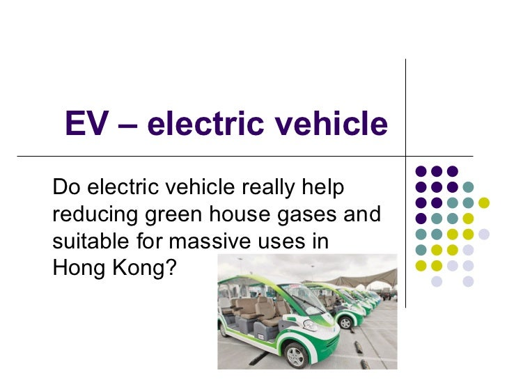 EV – electric vehicle Do electric vehicle really help reducing green house gases and suitable for massive uses in Hong Kon...