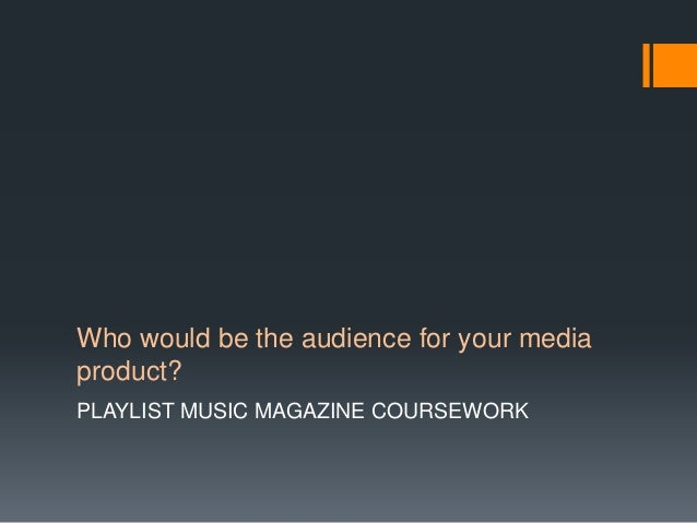 Who would be the audience for your mediaproduct?PLAYLIST MUSIC MAGAZINE COURSEWORK