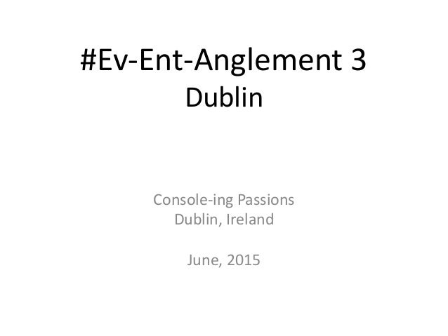 #Ev-Ent-Anglement 3 Dublin Console-ing Passions Dublin, Ireland June, 2015