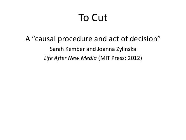 """To Cut A """"causal procedure and act of decision"""" Sarah Kember and Joanna Zylinska Life After New Media (MIT Press: 2012)"""