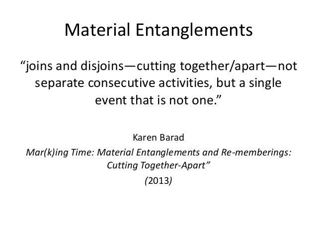 """Material Entanglements """"joins and disjoins—cutting together/apart—not separate consecutive activities, but a single event ..."""