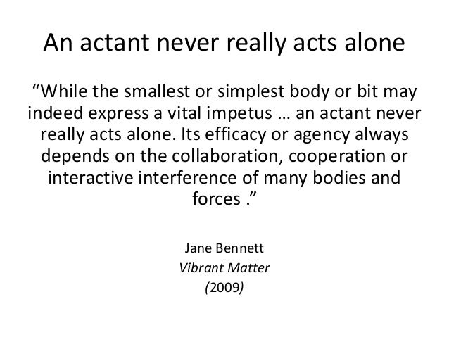 """An actant never really acts alone """"While the smallest or simplest body or bit may indeed express a vital impetus … an acta..."""