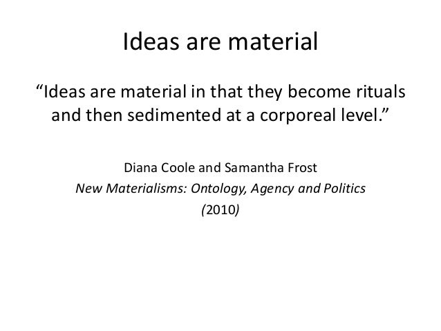 """Ideas are material """"Ideas are material in that they become rituals and then sedimented at a corporeal level."""" Diana Coole ..."""
