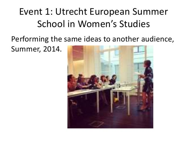 Event 1: Utrecht European Summer School in Women's Studies Performing the same ideas to another audience, Summer, 2014.