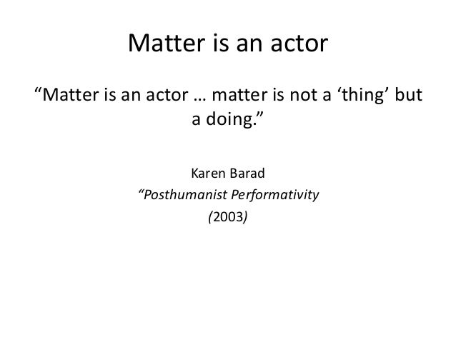 """Matter is an actor """"Matter is an actor … matter is not a 'thing' but a doing."""" Karen Barad """"Posthumanist Performativity (2..."""