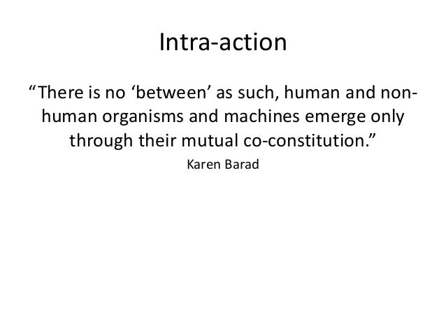 """Intra-action """"There is no 'between' as such, human and non- human organisms and machines emerge only through their mutual ..."""