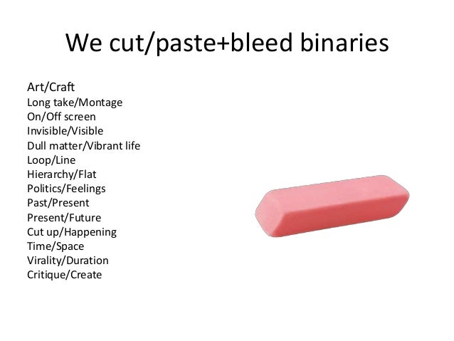 We cut/paste+bleed binaries Art/Craft Long take/Montage On/Off screen Invisible/Visible Dull matter/Vibrant life Loop/Line...