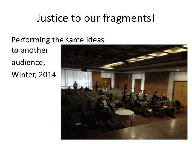 Justice to our fragments! Performing the same ideas to another audience, Winter, 2014.