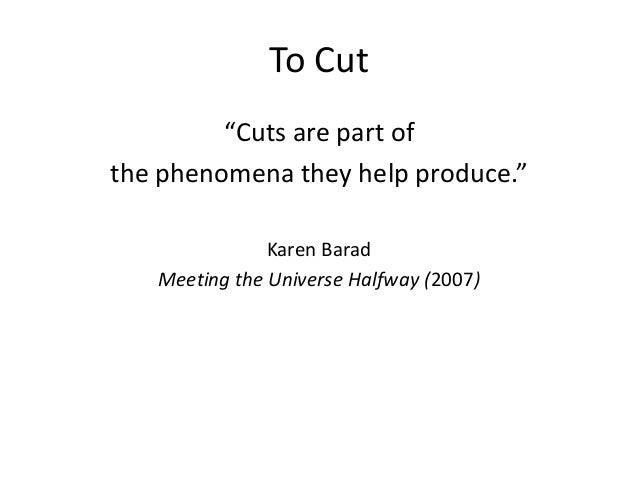 """To Cut """"Cuts are part of the phenomena they help produce."""" Karen Barad Meeting the Universe Halfway (2007)"""