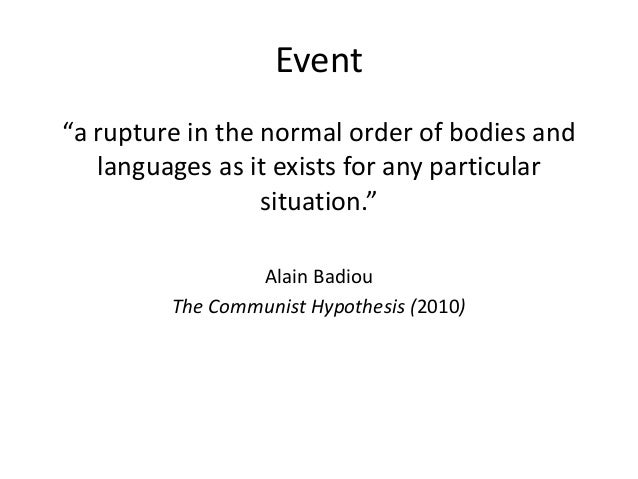 """Event """"a rupture in the normal order of bodies and languages as it exists for any particular situation."""" Alain Badiou The ..."""