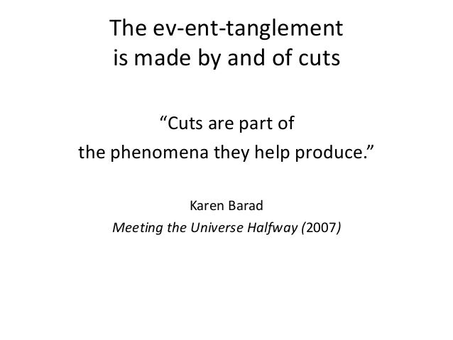 """The ev-ent-tanglement is made by and of cuts """"Cuts are part of the phenomena they help produce."""" Karen Barad Meeting the U..."""