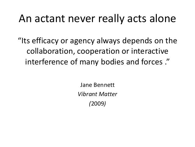 """An actant never really acts alone """"Its efficacy or agency always depends on the collaboration, cooperation or interactive ..."""