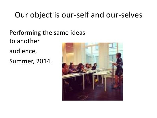 Our object is our-self and our-selves Performing the same ideas to another audience, Summer, 2014.