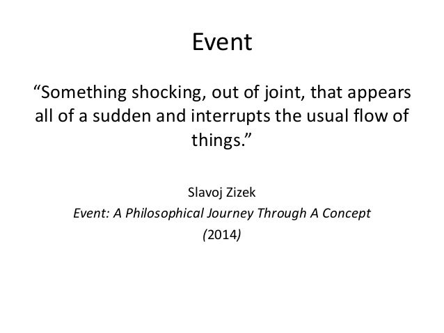 """Event """"Something shocking, out of joint, that appears all of a sudden and interrupts the usual flow of things."""" Slavoj Ziz..."""