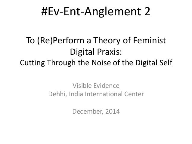 #Ev-Ent-Anglement 2  To (Re)Perform a Theory of Feminist  Digital Praxis:  Cutting Through the Noise of the Digital Self  ...