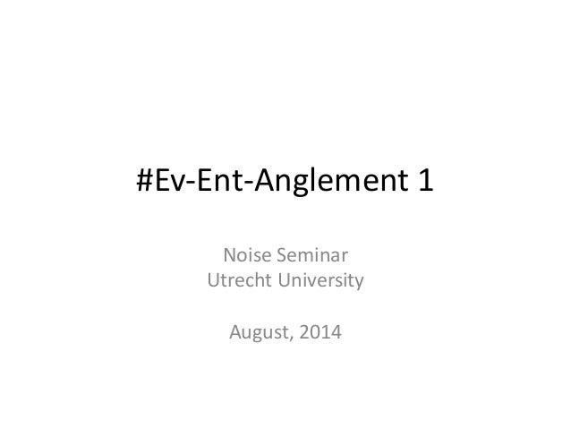#Ev-Ent-Anglement 1  Noise Seminar  Utrecht University  August, 2014