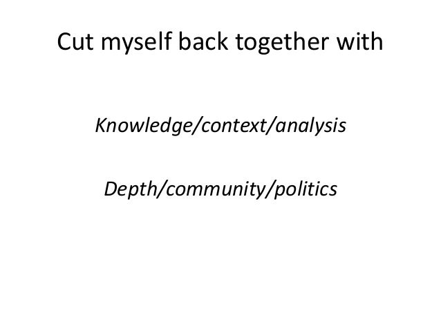 Cut myself back together with  Knowledge/context/analysis  Depth/community/politics