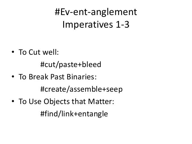 #Ev-ent-anglement  Imperatives 1-3  • To Cut well:  #cut/paste+bleed  • To Break Past Binaries:  #create/assemble+seep  • ...