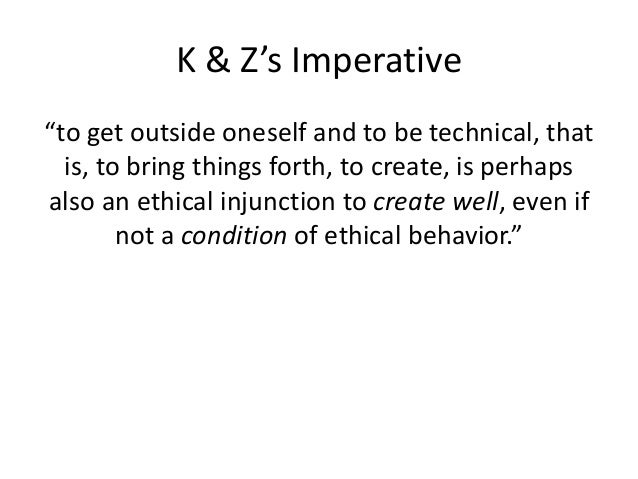 """K & Z's Imperative  """"to get outside oneself and to be technical, that  is, to bring things forth, to create, is perhaps  a..."""