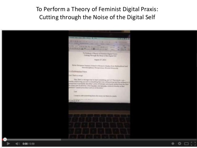 To Perform a Theory of Feminist Digital Praxis:  Cutting through the Noise of the Digital Self