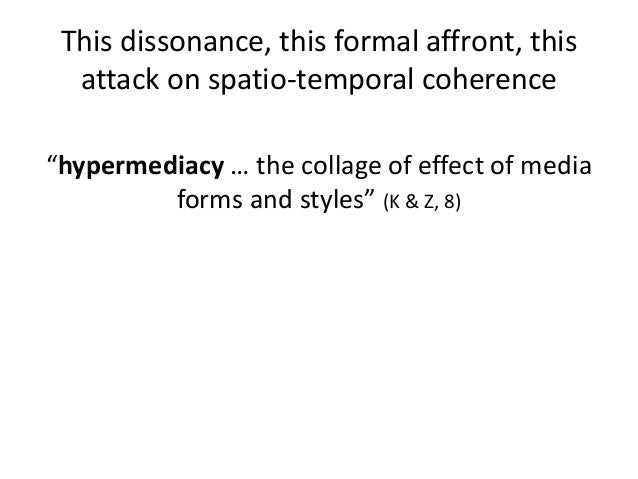 """This dissonance, this formal affront, this  attack on spatio-temporal coherence  """"hypermediacy … the collage of effect of ..."""