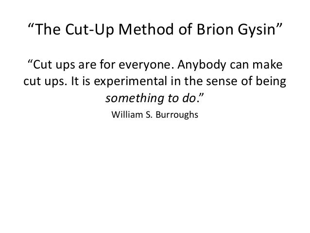 """""""The Cut-Up Method of Brion Gysin""""  """"Cut ups are for everyone. Anybody can make  cut ups. It is experimental in the sense ..."""