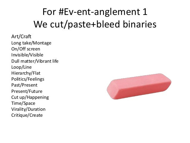 For #Ev-ent-anglement 1  We cut/paste+bleed binaries  Art/Craft  Long take/Montage  On/Off screen  Invisible/Visible  Dull...