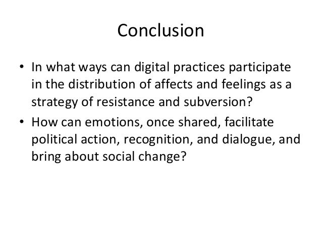Conclusion  • In what ways can digital practices participate  in the distribution of affects and feelings as a  strategy o...