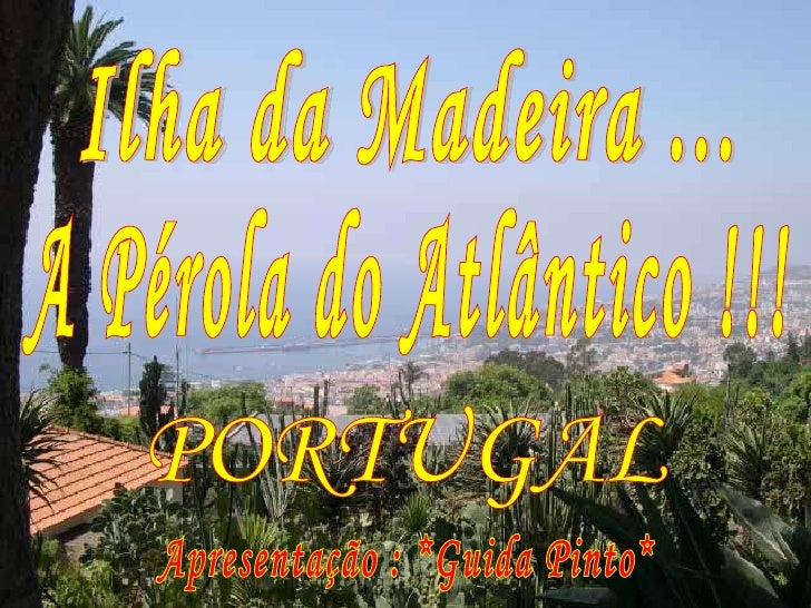 Ilha da Madeira ... A Pérola do Atlântico !!! Apresentação : *Guida Pinto* PORTUGAL
