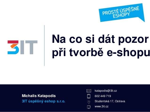 Na co si dát pozor při tvorbě e-shopu 3IT úspěšný eshop s.r.o. katapodis@3it.cz 602 449 719 Studentská 17, Ostrava www.3it...