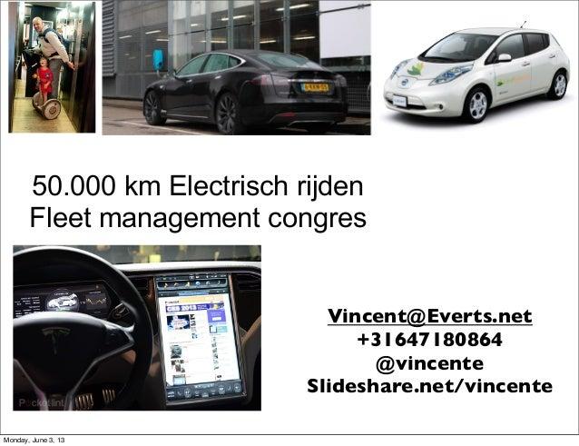 50.000 km Electrisch rijdenFleet management congresVincent@Everts.net+31647180864@vincenteSlideshare.net/vincenteMonday, J...