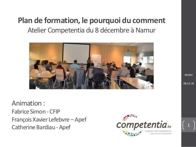 Atelier  08.12.14  1  Plan de formation, le pourquoi du comment  Atelier Competentia du 8 décembre à Namur  Animation :  F...