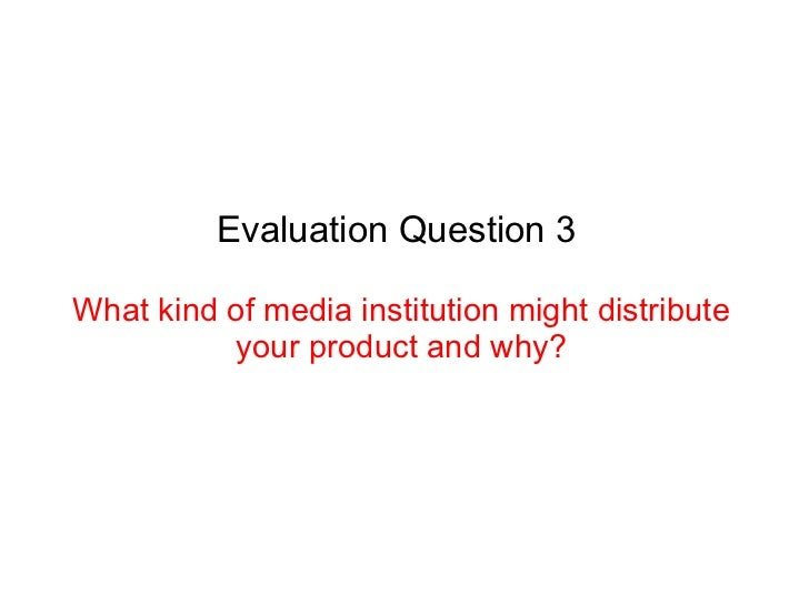 Evaluation Question 3What kind of media institution might distribute          your product and why?