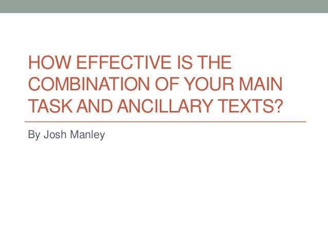 HOW EFFECTIVE IS THE COMBINATION OF YOUR MAIN TASK AND ANCILLARY TEXTS? By Josh Manley