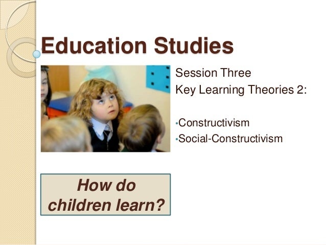 Education Studies Session Three Key Learning Theories 2: •Constructivism •Social-Constructivism  How do children learn?