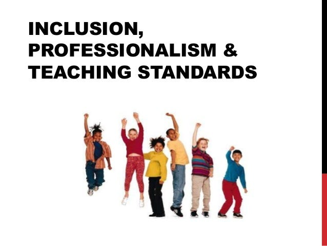 INCLUSION, PROFESSIONALISM & TEACHING STANDARDS