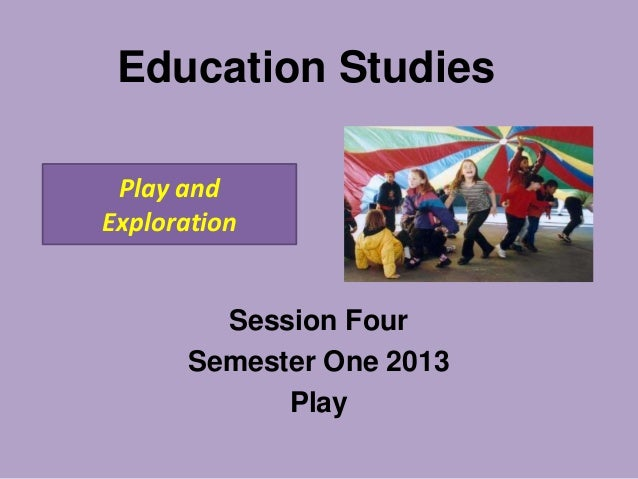 Education Studies Play and Exploration  Session Four Semester One 2013 Play