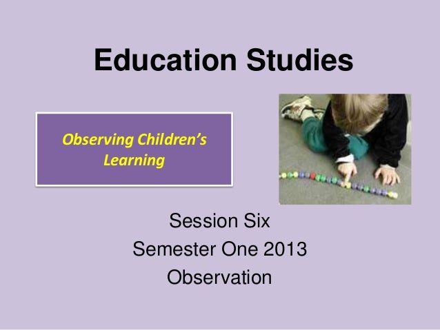 Education Studies Observing Children's Learning  Session Six Semester One 2013 Observation