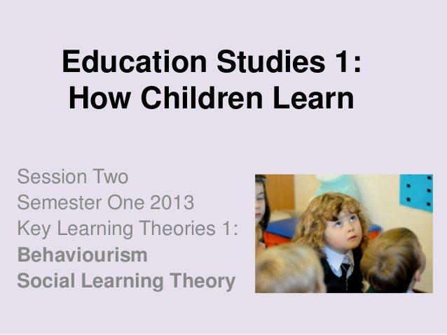 Education Studies 1: How Children Learn Session Two Semester One 2013 Key Learning Theories 1: Behaviourism Social Learnin...