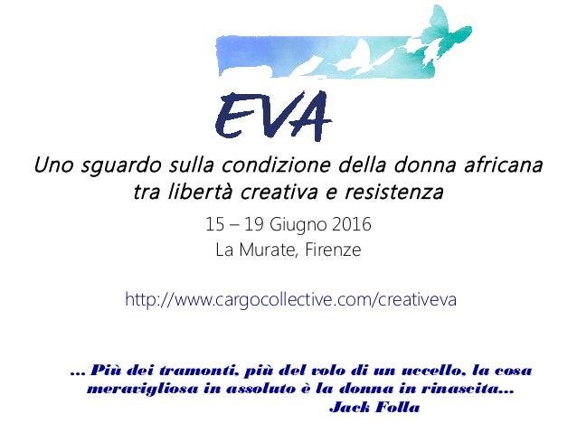 Uno sguardo sulla condizione della donna africana tra libertà creativa e resistenza 15 – 19 Giugno 2016 La Murate, Firenze...