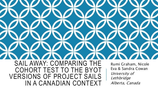 SAIL AWAY: COMPARING THE COHORT TEST TO THE BYOT VERSIONS OF PROJECT SAILS IN A CANADIAN CONTEXT Rumi Graham, Nicole Eva &...