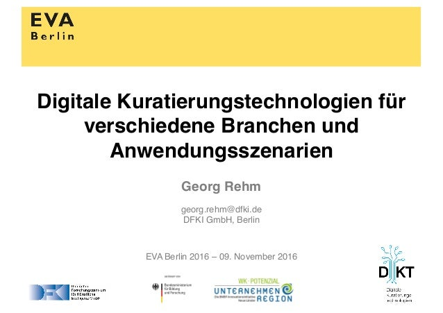 Georg Rehm georg.rehm@dfki.de DFKI GmbH, Berlin EVA Berlin 2016 – 09. November 2016 Digitale Kuratierungstechnologien für ...
