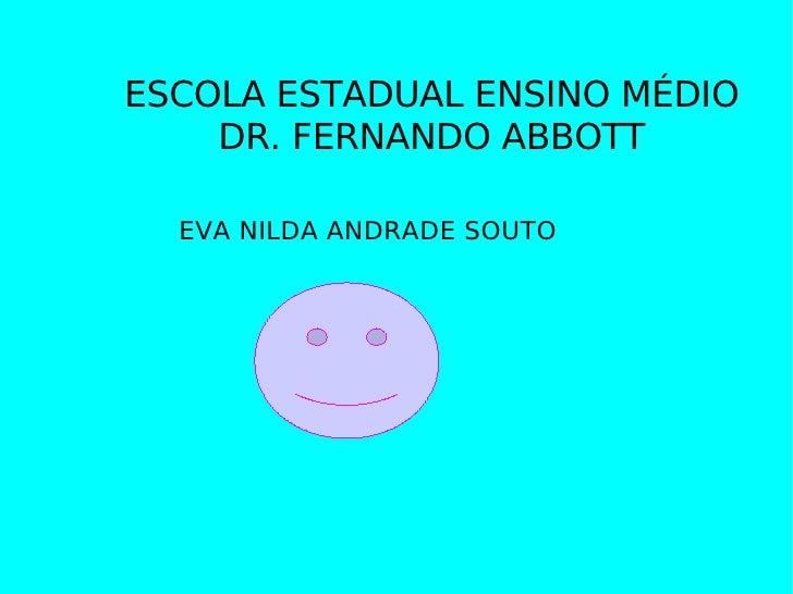 ESCOLA ESTADUAL ENSINO MÉDIO DR. FERNANDO ABBOTT EVA NILDA ANDRADE SOUTO