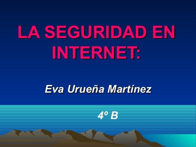 LA SEGURIDAD ENLA SEGURIDAD EN INTERNET:INTERNET: Eva Urueña MartínezEva Urueña Martínez 4º B