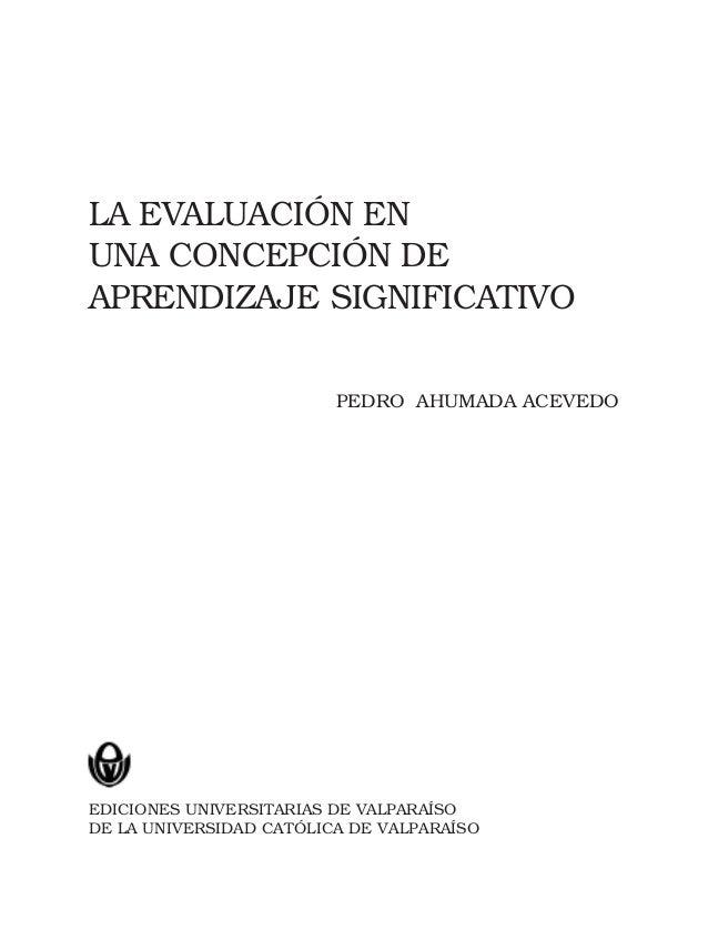 LA EVALUACIÓN EN UNA CONCEPCIÓN DE APRENDIZAJE SIGNIFICATIVO PEDRO AHUMADA ACEVEDO EDICIONES UNIVERSITARIAS DE VALPARAÍSO ...