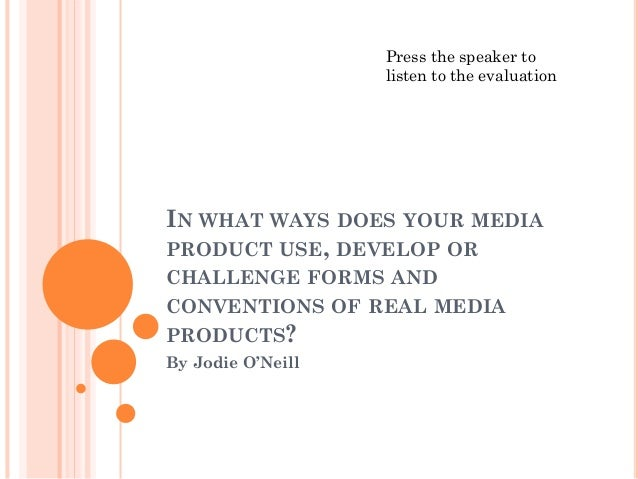 IN WHAT WAYS DOES YOUR MEDIA PRODUCT USE, DEVELOP OR CHALLENGE FORMS AND CONVENTIONS OF REAL MEDIA PRODUCTS? By Jodie O'Ne...