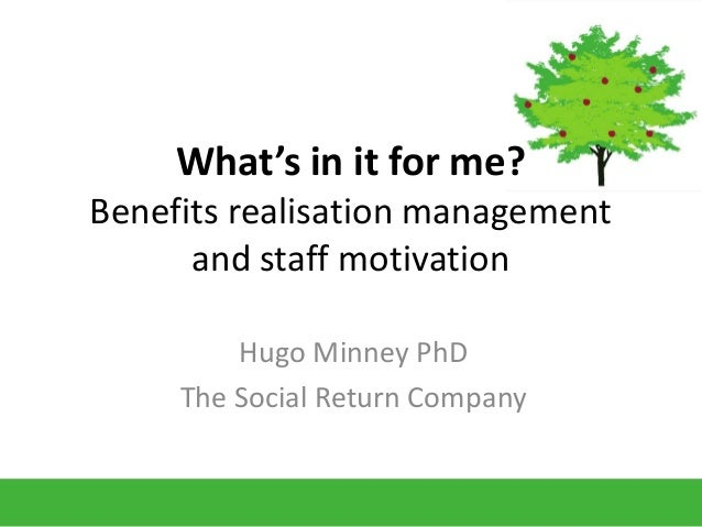 What's in it for me?Benefits realisation managementand staff motivationHugo Minney PhDThe Social Return Company