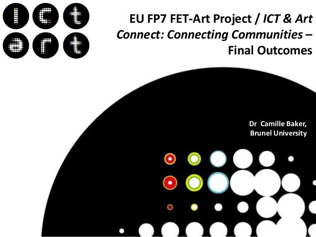 Dr EU FP7 FET-Art Project / ICT & Art Connect: Connecting Communities – Final Outcomes Dr Camille Baker, Brunel University